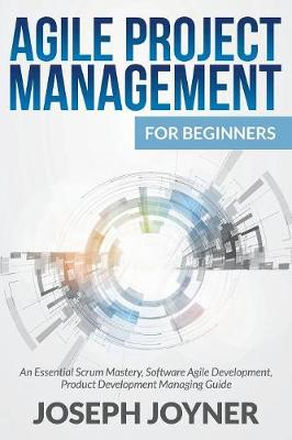 Agile Project Management for Beginners: An Essential Scrum Mastery, Software Agile Development, Product Development Managing Guide (Paperback)