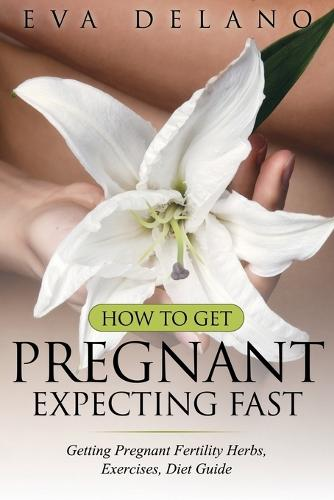 How to Get Pregnant, Expecting Fast: Getting Pregnant Fertility Herbs, Exercises, Diet Guide (Paperback)