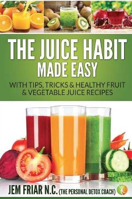 The Juice Habit Made Easy: With Tips, Tricks & Healthy Fruit & Vegetable Juice Recipes - Personal Detox Coach' Simple Guide to Healthy 1 (Paperback)