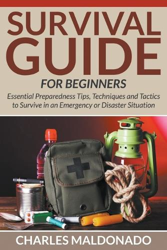 Survival Guide for Beginners: Essential Preparedness Tips, Techniques and Tactics to Survive in an Emergency or Disaster Situation (Paperback)