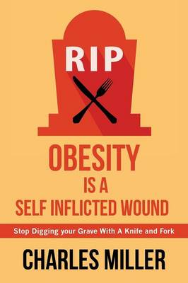 Obessity Is a Self Inflected Wound: Stop Digging Your Grave with a Knife and Fork (Paperback)