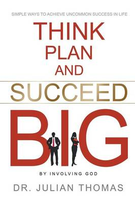 Think, Plan, and Succeed B.I.G. (by Involving God): Simple Ways to Achieve Uncommon Success in Life (Paperback)