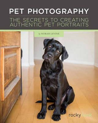 Pet Photography: The Secrets to Creating Connection with Authentic Pet Portraiture (Paperback)