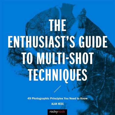 The Enthusiast's Guide to Multi-Shot Techniques: 50 Photographic Principles You Need to Know (Paperback)