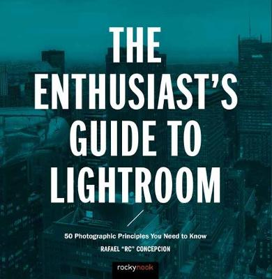 The Enthusiast's Guide to Lightroom: 50 Photographic Principles You Need to Know (Paperback)