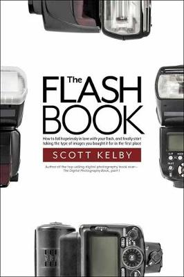 The Flash Book: How to fall hopelessly in love with your flash, and finally start taking the type of images you bought it for in the first place (Paperback)