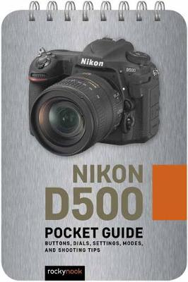 Nikon D500: Pocket Guide: Buttons, Dials, Settings, Modes, and Shooting Tips (Spiral bound)