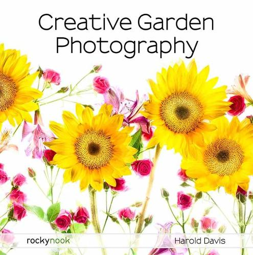 Creative Garden Photography: Making Great Photos of Flowers, Gardens, Landscapes, and the Beautiful World Around US (Paperback)