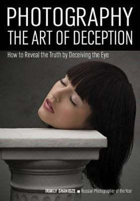 Photography: The Art Of Deception: How to Reveal the Truth by Decieving the Eye (Paperback)