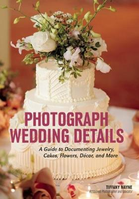Photograph Wedding Details: A Guide to Documenting Jewelry, Cakes, Flowers, Decor and More (Paperback)