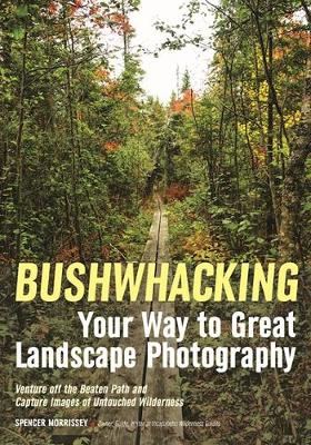 Bushwhacking Your Way To Great Landscape Photography (Paperback)