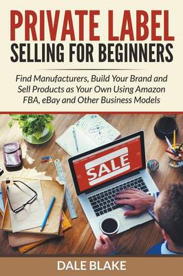 Private Label Selling for Beginners: Find Manufacturers, Build Your Brand and Sell Products as Your Own Using Amazon Fba, Ebay and Other Business Models (Paperback)