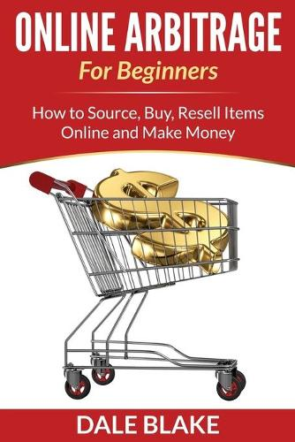 Online Arbitrage for Beginners: How to Source, Buy, Resell Items Online and Make Money (Paperback)