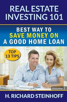 Real Estate Investing 101: Best Way to Save Money on a Good Home Loan (Top 13 Tips) - Volume 3 (Paperback)
