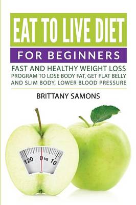 Eat to Live Diet for Beginners: Fast and Healthy Weight Loss Program to Lose Body Fat, Get Flat Belly and Slim Body, Lower Blood Pressure (Paperback)