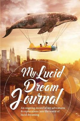 My Lucid Dream Journal: An Ongoing Record of My Adventures & Explorations Into the World of Lucid Dreaming - Dream Diaries & Journals 1 (Paperback)