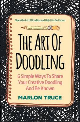 The Art of Doodling: 6 Simple Ways to Share Your Creative Doodling and Be Known: Share the Art of Doodling and Help It to Be Known (Paperback)