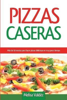 Pizzas Caseras: M s de 50 Recetas Para Hacer Pizzas Deliciosas En Muy Poco Tiempo (Paperback)