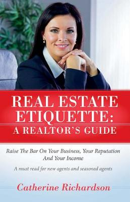Real Estate Etiquette - A Realtor's Guide: Raise the bar on your business, your reputation and your income (Paperback)