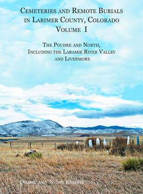 Cemeteries and Remote Burials in Larimer County, Colorado, Volume I: The Poudre and North, Including the Laramie River Valley and Livermore (Hardback)