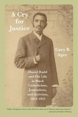 A Cry for Justice: Daniel Rudd and His Life in Black Catholicism, Journalism, and Activism, 1854-1933 (Paperback)