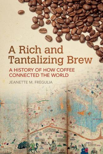 A Rich and Tantalizing Brew: A History of How Coffee Connected the World - Food and Foodways (Paperback)