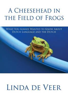 A Cheesehead in the Field of Frogs: What You Always Wanted to Know about Dutch Language and the Dutch (Paperback)