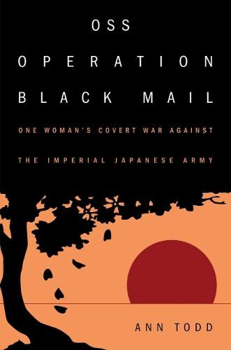 OSS Operation Black Mail: One Woman's Covert War Against the Imperial Japanese Army (Hardback)