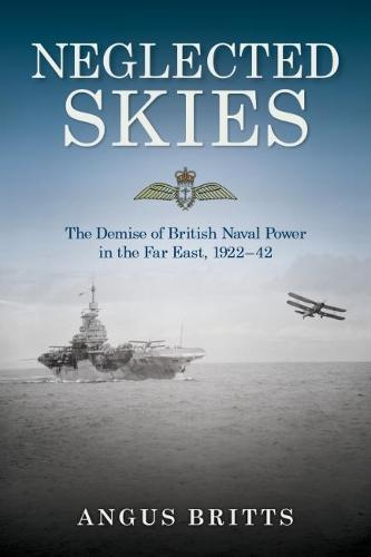 Neglected Skies: The Demise of British Naval Power in the Far East, 1922-1942 (Hardback)