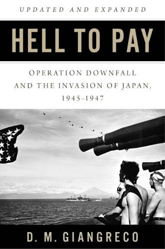 Hell to Pay: Operation Downfall and the Invasion of Japan, 1945-47 (Hardback)