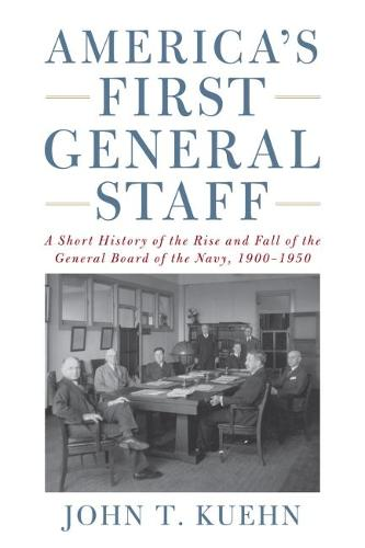 America's First General Staff: A Short History of the Rise and Fall of the General Board of the U.S. Navy, 1900-1950 (Hardback)