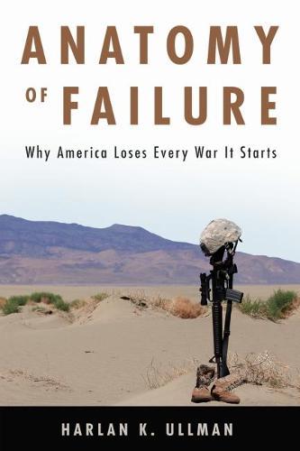 Anatomy of Failure: Why America Loses Every War It Starts (Hardback)