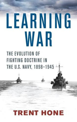 Learning War: The Evolution of Fighting Doctrine in the U.S. Navy, 1898-1945 (Hardback)