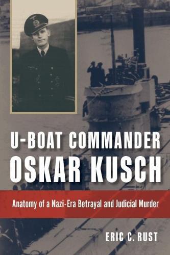 U-boat Commander Oskar Kusch: Anatomy of a Nazi-Era Betrayal and Judicial Murder - Studies in Naval History and Sea Power (Hardback)