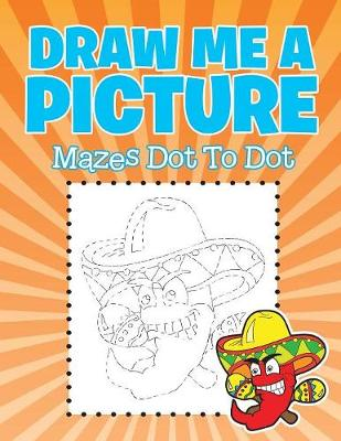 Draw Me a Picture: Mazes Dot To Dot (Paperback)