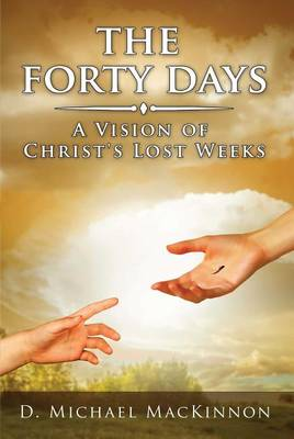The Forty Days: A Vision of Christ's Lost Weeks (Paperback)