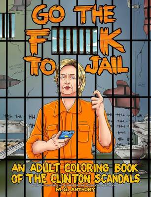 Go the F**k to Jail: An Adult Coloring Book of the Clinton Scandals (Paperback)