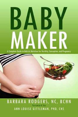 Baby Maker: A Complete Guide to Holistic Nutrition for Fertility, Conception, and Pregnancy (Paperback)
