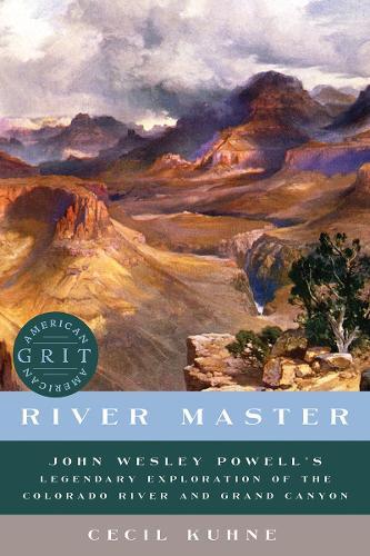 River Master - John Wesley Powell`s Legendary Exploration of the Colorado River and Grand Canyon (Hardback)