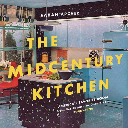 The Midcentury Kitchen: America's Favorite Room, from Workspace to Dreamscape, 1940s-1970s (Hardback)