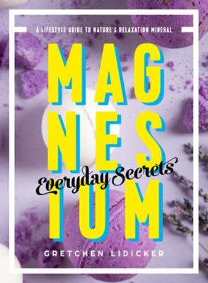 Magnesium: Everyday Secrets - A Lifestyle Guide to Nature`s Relaxation Mineral (Paperback)
