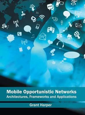 Mobile Opportunistic Networks: Architectures, Frameworks and Applications (Hardback)