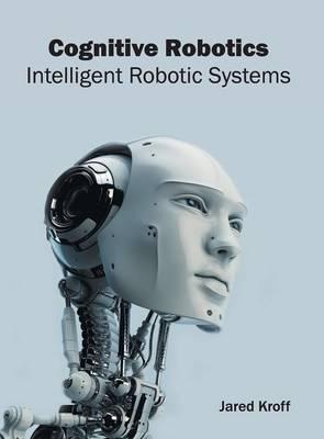 Cognitive Robotics: Intelligent Robotic Systems (Hardback)