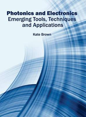 Photonics and Electronics: Emerging Tools, Techniques and Applications (Hardback)