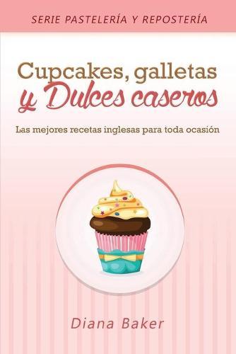 Cupcakes, Galletas y Dulces Caseros: Las Mejores Recetas Inglesas Para Toda Ocasi n - Pasteleria y Reposteria 2 (Paperback)