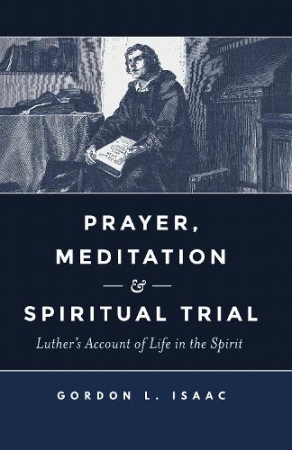 Prayer, Meditation, and Spiritual Trial: Luther's Account of Life in the Spirit (Paperback)