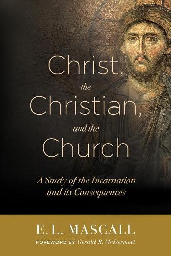 Christ, the Christian, and the Church: A Study of the Incarnation and its Consequences (Paperback)