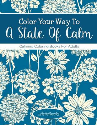 Color Your Way To A State Of Calm: Calming Coloring Books For Adults (Paperback)