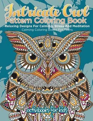 Intricate Owl Pattern Coloring Book: Relaxing Designs For Calming, Stress And Meditation - Calming Coloring Books For Teens (Paperback)