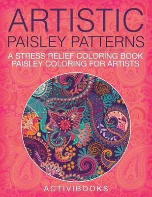 Artistic Paisley Patterns: A Stress Relief Coloring Book - Paisley Coloring For Artists (Paperback)
